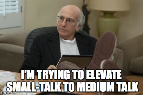 "meme from Curb Your Enthusiasm. Larry says ""I""im trying to elevate small to talk to medium talk""."